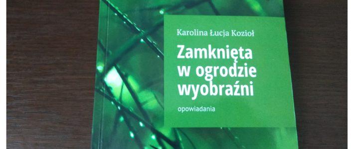 Zamknięta wogrodzie wyobraźni – Karolina Ł. Kozioł